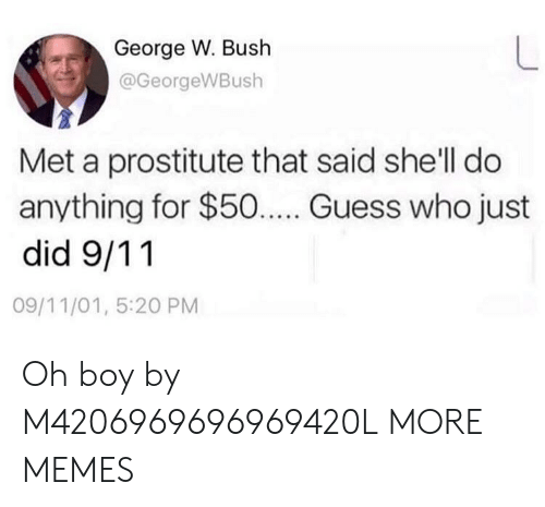 9/11, Dank, and George W. Bush: George W. Bush  @GeorgeWBush  Met a prostitute that said she'll do  anything for $50... Guess who just  did 9/11  09/11/01, 5:20 PM Oh boy by M4206969696969420L MORE MEMES