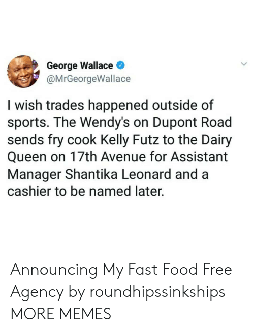 Dank, Fast Food, and Food: George Wallace  @MrGeorgeWallace  I wish trades happened outside of  sports. The Wendy's on Dupont Road  sends fry cook Kelly Futz to the Dairy  Queen on 17th Avenue for Assistant  Manager Shantika Leonard and a  cashier to be named later. Announcing My Fast Food Free Agency by roundhipssinkships MORE MEMES