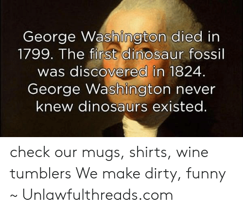 Dinosaur, Funny, and Memes: George Washington died in  1799. The first dinosaur fossil  was discovered in 1824.  George Washington never  knew dinosaurs existed. check our mugs, shirts, wine tumblers We make dirty, funny ~ Unlawfulthreads.com