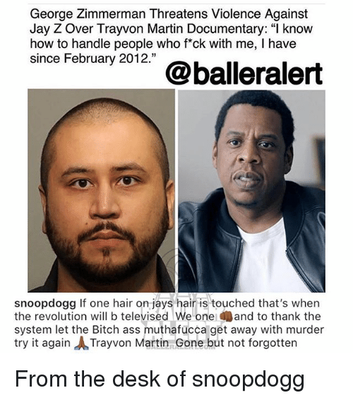 "Ass, Bitch, and Jay: George Zimmerman Threatens Violence Against  Jay Z Over Trayvon Martin Documentary: "" know  how to handle people who fck with me, I have  since February 2012.""  snoopdogg If one hair on jays hair is touched that's when  the revolution will b televised We one and to thank the  system let the Bitch ass muthafucca get away with murder  try it again ㅅTrayvon Martin Gone but not forgotten From the desk of snoopdogg"