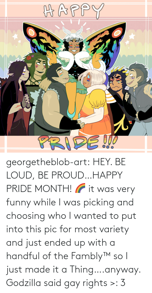 Godzilla: georgetheblob-art: HEY. BE LOUD, BE PROUD…HAPPY PRIDE MONTH! 🌈 it was very funny while I was picking and choosing who I wanted to put into this pic for most variety and just ended up with a handful of the Fambly™ so I just made it a Thing….anyway. Godzilla said gay rights >: 3