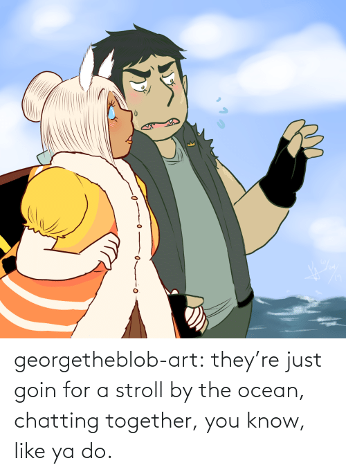 Theyre: georgetheblob-art:  they're just goin for a stroll by the ocean, chatting together, you know, like ya do.