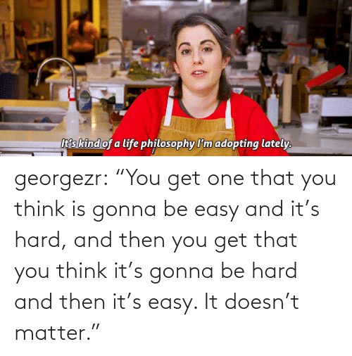 "easy: georgezr:    ""You get one that you think is gonna be easy and it's hard, and then you get that you think it's gonna be hard and then it's easy. It doesn't matter."""