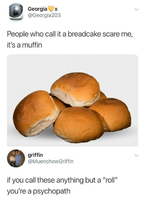 "Scare, Georgia, and Griffin: Georgia  @Georgia203  X  People who call it a breadcake scare me,  it's a muffin  griffin  @MuenchowGriffin  if you call these anything but a ""roll""  you're a psychopath"