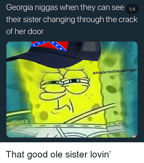 Funny, Georgia, and Good: Georgia niggas when they can see  their sister changing through the crack  of her door  @Akademiksthetypeofnigga That good ole sister lovin'