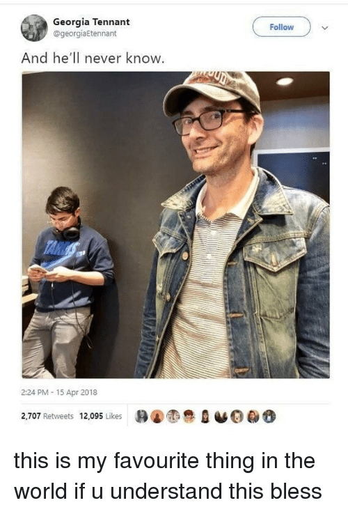 Memes, Georgia, and World: Georgia Tennant  @georgiaEtennant  Follow  And he'll never know  2:24 PM- 15 Apr 2018  2,707 Retweets 12,095 Likes B@息D·0e this is my favourite thing in the world if u understand this bless