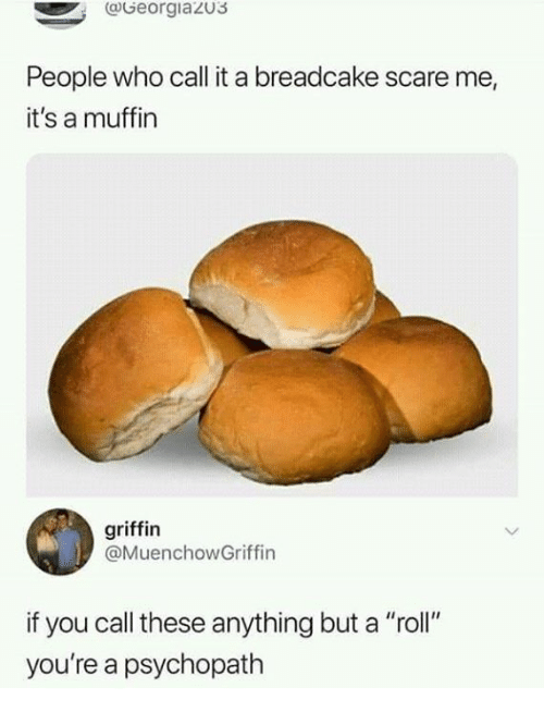 "Dank, Scare, and 🤖: (Georgiaz03  People who call it a breadcake scare me,  it's a muffin  griffin  @MuenchowGriffin  if you call these anything but a ""roll""  you're a psychopath"