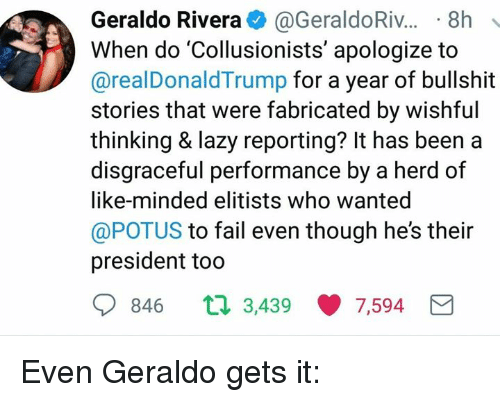 Fail, Lazy, and Memes: Geraldo Rivera. @GeraldoRiv...-8h  When do 'Collusionists' apologize to  @realDonaldTrump for a year of bullshit  stories that were fabricated by wishful  thinking & lazy reporting? It has been a  disgraceful performance by a herd of  like-minded elitists who wanted  @POTUS to fail even though he's their  president too  846 t  3,439 ·7,594 Even Geraldo gets it: