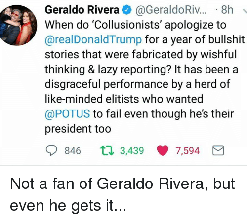 Fail, Lazy, and Memes: Geraldo Rivera. @GeraldoRiv...-8h  When do 'Collusionists' apologize to  @realDonaldTrump for a year of bullshit  stories that were fabricated by wishful  thinking & lazy reporting? It has been a  disgraceful performance by a herd of  like-minded elitists who wanted  @POTUS to fail even though he's their  president too  846 t  3,439 ·7,594 Not a fan of Geraldo Rivera, but even he gets it...