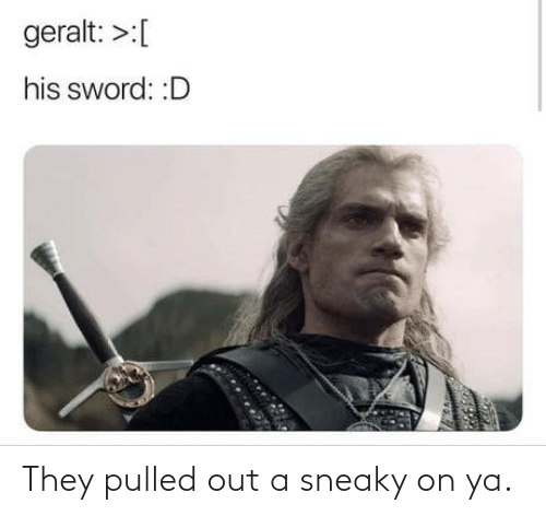 Pulled: geralt: >:[  his sword: :D They pulled out a sneaky on ya.