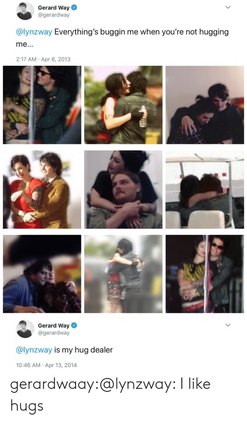 Tumblr, Twitter, and Blog: Gerard Way  @gerardway  @lynzway Everything's buggin me when you're not hugging  2:17 AM Apr 6, 2013   Gerard Way  @gerardway  @lynzway is my hug dealer  10:46 AM Apr 13, 2014 gerardwaay:@lynzway: I like hugs