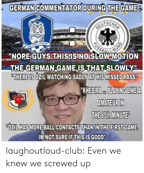 """Commentator: GERMAN COMMENTATOR DURING THE GAME  -NOPE-GUYSTHISPISINO LOW MOTION  THE GERMAN GAME IS THAT SLOWLY  THERE IS OZIL WATCHING SADLY AT HIS MISSED PASS  KHEDIRA PLAYING LIKEA  AMATEUR IN  THE 85th MINUTE  10  OZIL HAS MORE BALL CONTACTS THAN IN THE FIRST GAME.  IM NOT SURE IF THIS IS GOOD"""" laughoutloud-club:  Even we knew we screwed up"""