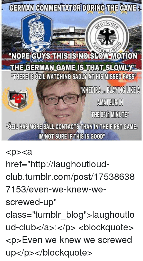 """Commentator: GERMAN COMMENTATOR DURING THE GAME  -NORE-GUYSTHISPISINO LOW MOTION  THE GERMAN GAME IS THAT SLOWLY  THERE IS OZIL WATCHING SADLY AT HIS MISSED PASS  KHEDIRA PLAYING LIKEA  AMATEUR IN  THE 85th MINUTE  10  OZIL HAS MORE BALL CONTACTS THAN IN THE FIRST GAME.  IM NOT SURE IF THIS IS GOOD"""" <p><a href=""""http://laughoutloud-club.tumblr.com/post/175386387153/even-we-knew-we-screwed-up"""" class=""""tumblr_blog"""">laughoutloud-club</a>:</p>  <blockquote><p>Even we knew we screwed up</p></blockquote>"""
