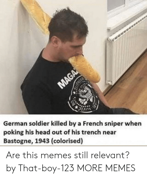 Dank, Head, and Memes: German soldier killed by a French sniper when  poking his head out of his trench near  Bastogne, 1943 (colorised) Are this memes still relevant? by That-boy-123 MORE MEMES