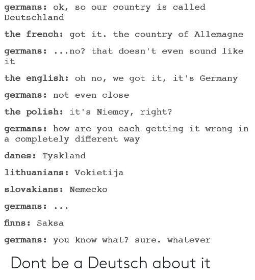 Polishable: germans: ok, so our country is called  Deutschland  the french: got it. the country of Allemagne  germans: . . .no? that doesn't even sound like  it  the english: oh no, we got it, it's Germany  germans: not even close  the polish: it's Niemcy, right?  germans: how are you each getting it wrong in  a completely different way  danes: Tysklanod  lithuanians: Vokietija  slovakians:Nemecko  germans: .. .  finns: Saksa  germans: you know what? sure. whatever Dont be a Deutsch about it