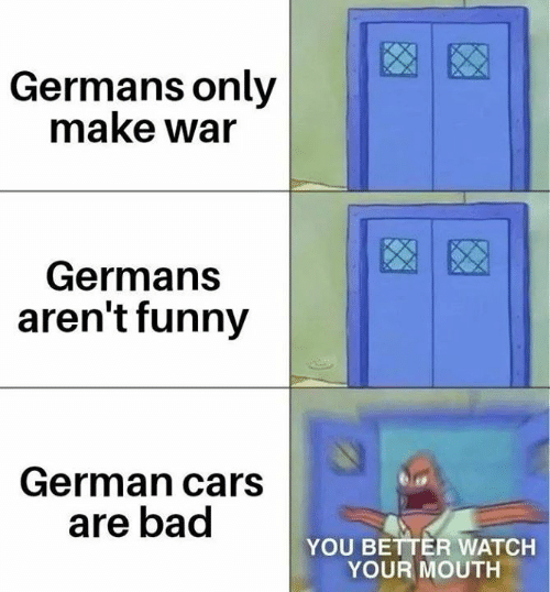 Bad, Cars, and Funny: Germans only  make war  Germans  aren't funny  German cars  are bad  YOU BETTER WATCH  YOUR MOUTH