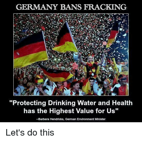 "Drinking, Memes, and Fracking: GERMANY BANS FRACKING  ""Protecting Drinking Water and Health  has the Highest value for us""  Barbera Hendricks, German Environment Minister Let's do this"
