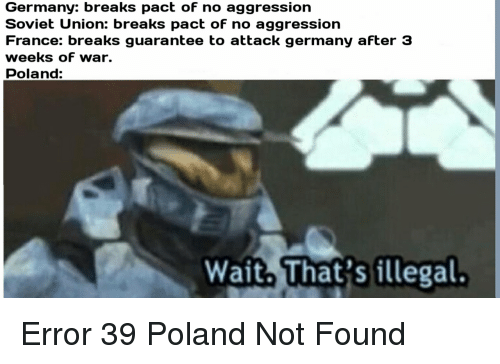 France, Germany, and History: Germany: breaks pact oF no aggression  Soviet Union: breaks pact of no aggression  France: breaks guarantee to attack germany aFter 3  weeks oF war.  Poland:  Wait. That's illegal.