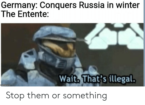 Winter, Germany, and History: Germany: Conquers Russia in winter  The Entente:  Wait, That's illegal.  imgflip.com Stop them or something