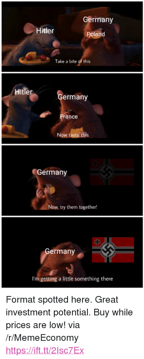 "Germany, Hitler, and Poland: Germany  Hitler  Poland  Take a bite of this  Hitler  ermany  ance  Now taste this  Germany  Now, try them together!  ermany  I'm getting a little something there <p>Format spotted here. Great investment potential. Buy while prices are low! via /r/MemeEconomy <a href=""https://ift.tt/2Isc7Ex"">https://ift.tt/2Isc7Ex</a></p>"