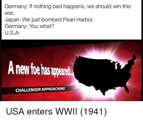 Bad, Germany, and Japan: Germany: If nothing bad happens, we should win this  war.  Japan: We just bombed Pearl Harbor.  Germany: You what?  U.S.A:  nd  CHALLENGER APPROACHING USA enters WWII (1941)