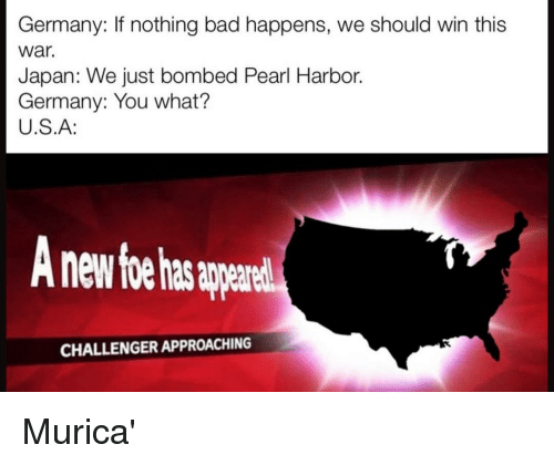 murica: Germany: If nothing bad happens, we should win this  war.  Japan: We just bombed Pearl Harbor.  Germany: You what?  U.S.A:  nd  CHALLENGER APPROACHING Murica'
