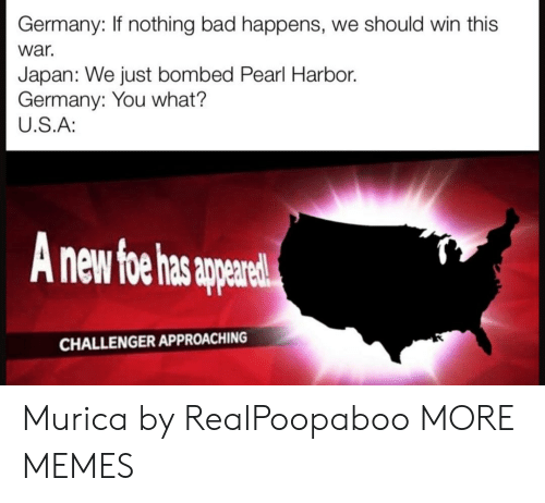 Bad, Dank, and Memes: Germany: If nothing bad happens, we should win this  war.  Japan: We just bombed Pearl Harbor.  Germany: You what?  U.S.A:  nd  CHALLENGER APPROACHING Murica by RealPoopaboo MORE MEMES