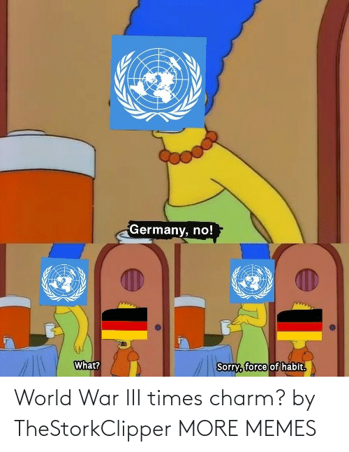 force: Germany, no!  What?  Sorry, force of habit.  हि World War III times charm? by TheStorkClipper MORE MEMES