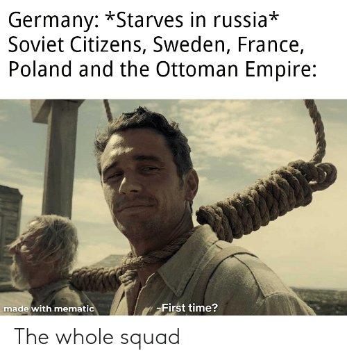 Empire, Squad, and France: Germany: *Starves in russia*  Soviet Citizens, Sweden, France,  Poland and the Ottoman Empire:  -First time?  made with mematic The whole squad