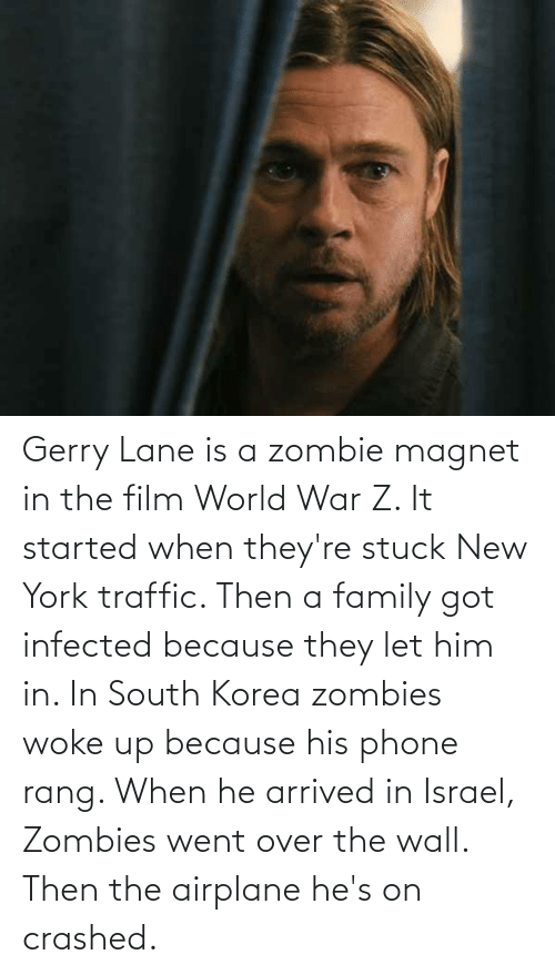 Traffic: Gerry Lane is a zombie magnet in the film World War Z. It started when they're stuck New York traffic. Then a family got infected because they let him in. In South Korea zombies woke up because his phone rang. When he arrived in Israel, Zombies went over the wall. Then the airplane he's on crashed.