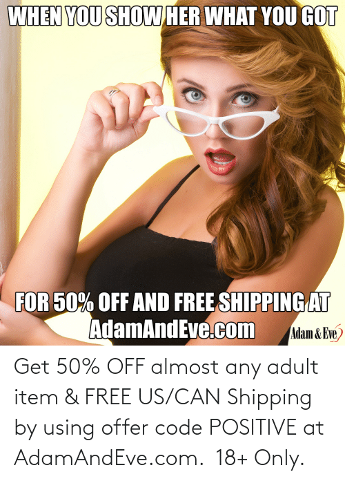 Free:   Get 50% OFF almost any adult item & FREE US/CAN Shipping by using offer code POSITIVE at AdamAndEve.com.  18+ Only.