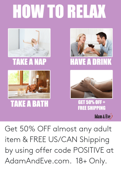 get:   Get 50% OFF almost any adult item & FREE US/CAN Shipping by using offer code POSITIVE at AdamAndEve.com. 18+ Only.
