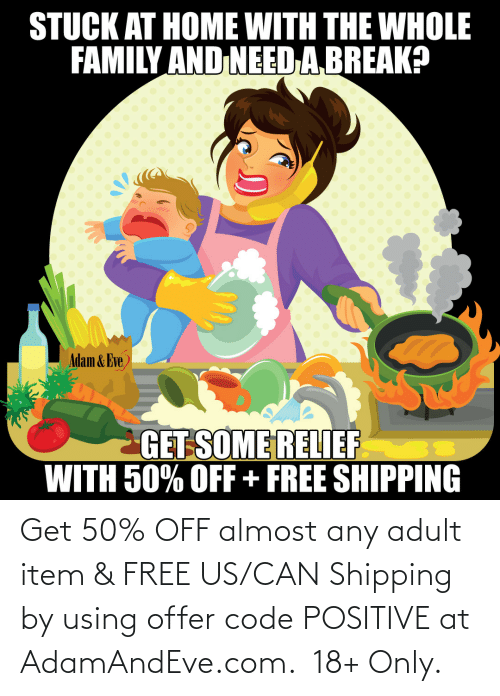 can:   Get 50% OFF almost any adult item & FREE US/CAN Shipping by using offer code POSITIVE at AdamAndEve.com.  18+ Only.