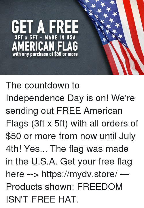 Countdown, Independence Day, and Memes: GET A FREE  3FT x 5FT MADE IN USA  AMERICAN FLAG  with any purchase of $50 or more The countdown to Independence Day is on!  We're sending out FREE American Flags (3ft x 5ft) with all orders of $50 or more from now until July 4th!  Yes... The flag was made in the U.S.A.  Get your free flag here --> https://mydv.store/   — Products shown: FREEDOM ISN'T FREE HAT.