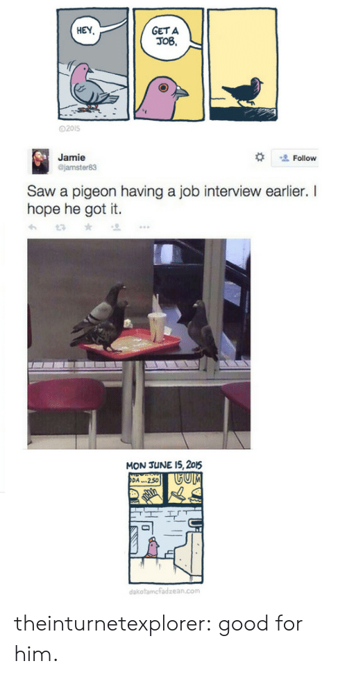 Job Interview, Saw, and Target: GET A  JOB,  HEY  D2015  Jamie  jamster83  塩Follow  Saw a pigeon having a job interview earlier. I  hope he got it.  MON JUNE 15, 205  DA...250 theinturnetexplorer:  good for him.