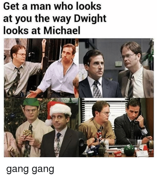 Memes, Gang, and Michael: Get a man who looks  at you the way Dwight  looks at Michael gang gang