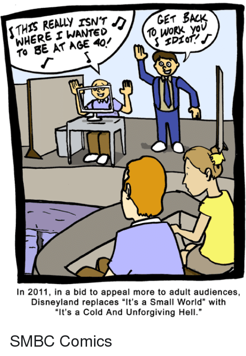 """Disneyland, Work, and World: GET BACK  REALLY WHERE WANTED  10 WORK yov  TO BE AT AGE In 2011, in a bid to appeal more to adult audiences,  Disneyland replaces """"It's a Small World"""" with  """"It's a Cold And Unforgiving Hell."""" SMBC Comics"""