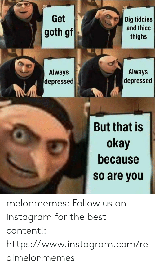 thighs: Get  Big tiddies  and thicc  goth gf  thighs  Always  Always  depressed  depressed  But that is  okay  because  so are you melonmemes:  Follow us on instagram for the best content!: https://www.instagram.com/realmelonmemes