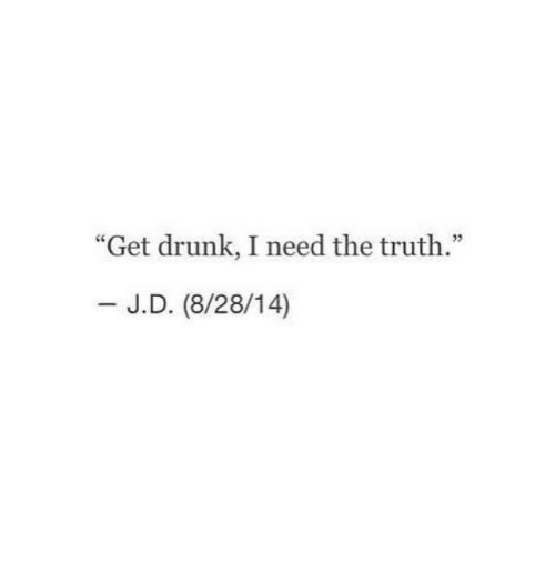 """Drunk, Truth, and Get: """"Get drunk, I need the truth.""""  - J.D. (8/28/14)"""