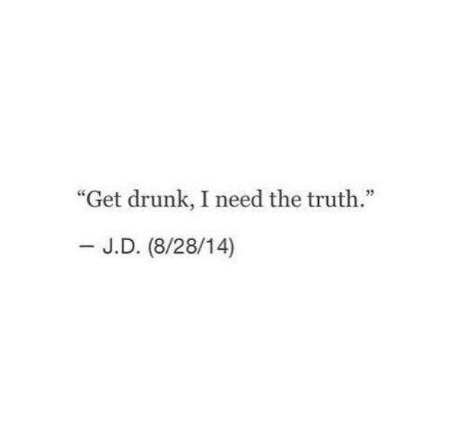 "Drunk, Truth, and Get: ""Get drunk, I need the truth.""  - J.D. (8/28/14)"