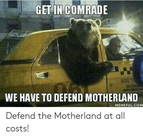 Costs: GET IN COMRADE  WE HAVE TO DEFEND MOTHERLAND  MEMEFUL COM Defend the Motherland at all costs!