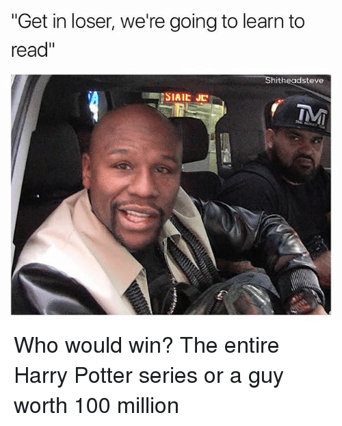 """Harry Potter (Series): """"Get in loser, we're going to learn to  read""""  Shitheadsteve  SIAIE JC Who would win? The entire Harry Potter series or a guy worth 100 million"""