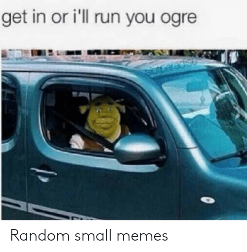 Memes, Run, and Random: get in or i'll run you ogre Random small memes