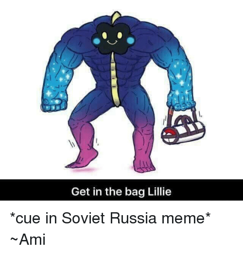 in soviet russia: Get in the bag Lillie *cue in Soviet Russia meme* ~Ami