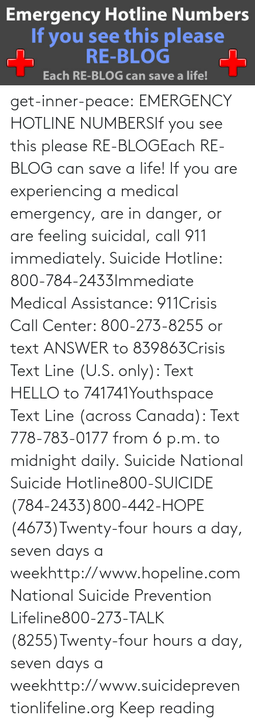 Talk: get-inner-peace: EMERGENCY HOTLINE NUMBERSIf you see this please RE-BLOGEach RE-BLOG can save a life! If you are experiencing a medical emergency, are in danger, or are feeling suicidal, call 911 immediately.  Suicide Hotline: 800-784-2433Immediate Medical Assistance: 911Crisis Call Center: 800-273-8255 or text ANSWER to 839863Crisis Text Line (U.S. only): Text HELLO to 741741Youthspace Text Line (across Canada): Text 778-783-0177 from 6 p.m. to midnight daily. Suicide National Suicide Hotline800-SUICIDE (784-2433)800-442-HOPE (4673)Twenty-four hours a day, seven days a weekhttp://www.hopeline.com National Suicide Prevention Lifeline800-273-TALK (8255)Twenty-four hours a day, seven days a weekhttp://www.suicidepreventionlifeline.org Keep reading