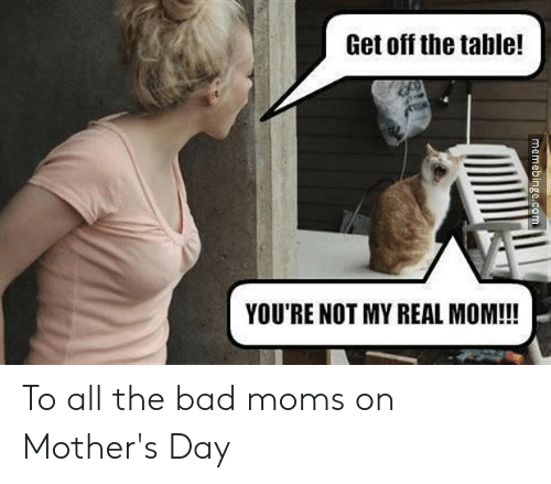 Bad, Moms, and Mother's Day: Get off the table!  YOU'RE NOT MY REAL MOM!!!  memebinge.com To all the bad moms on Mother's Day