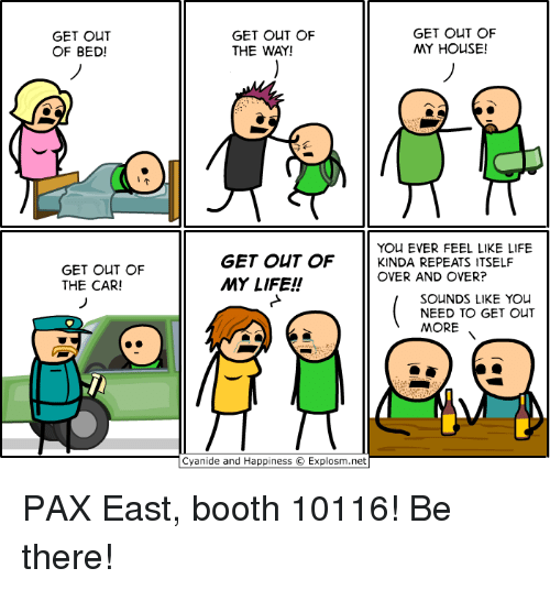 Cyanides And Happiness: GET OUT  OF BED!  GET OUT OF  THE CAR!  GET OUT OF  GET OUT OF  MY HOUSE!  THE WAY!  YOU EVER FEEL LIKE LIFE  GET OUT OF  KINDA REPEATS ITSELF  OVER AND OVER?  MY LIFE!  SOUNDS LIKE YOU  NEED TO GET OUT  MORE  Cyanide and Happiness O Explosm.net PAX East, booth 10116! Be there!