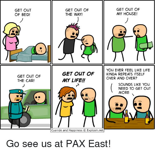 Cyanides And Happiness: GET OUT  OF BED!  GET OUT OF  THE CAR!  GET OUT OF  GET OUT OF  MY HOUSE!  THE WAY!  YOU EVER FEEL LIKE LIFE  GET OUT OF  KINDA REPEATS ITSELF  OVER AND OVER?  MY LIFE!  SOUNDS LIKE YOU  NEED TO GET OUT  MORE  Cyanide and Happiness O Explosm.net Go see us at PAX East!