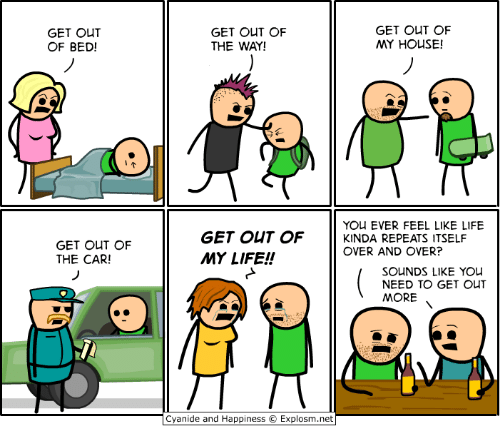 Dank, Life, and My House: GET OUT  OF BED!  GET OUT OF  THE WAY!  GET OUT OF  MY HOUSE!  (의  YOU EVER FEEL LIKE LIFE  GET OUT OF  THE CAR!  GET OUT OF KINDA REPEATS ITSELF  MY LIFE!!  OVER AND OVER?  SOUNDS LIKE YOu  NEED TO GET OUT  MORE  Cyanide and Happiness © Explosm.net