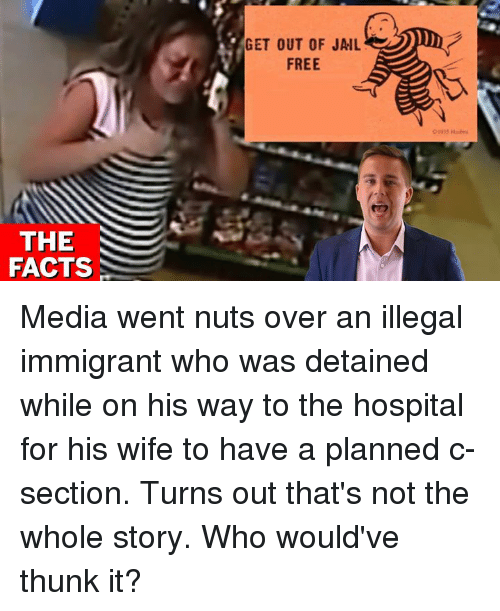 c section: GET OUT OF JAIL  FREE  THE  FACTS Media went nuts over an illegal immigrant who was detained while on his way to the hospital for his wife to have a planned c-section.    Turns out that's not the whole story. Who would've thunk it?